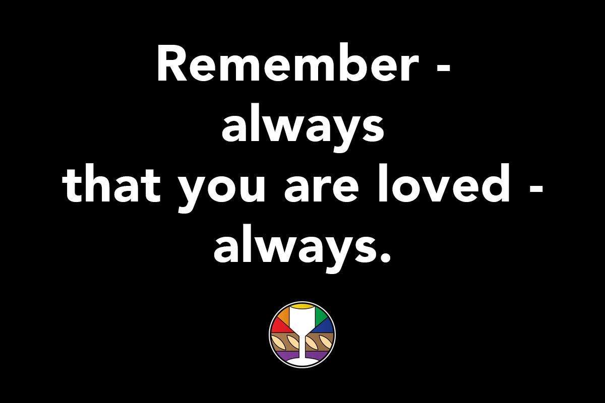 Remember - always that you are loved - always.