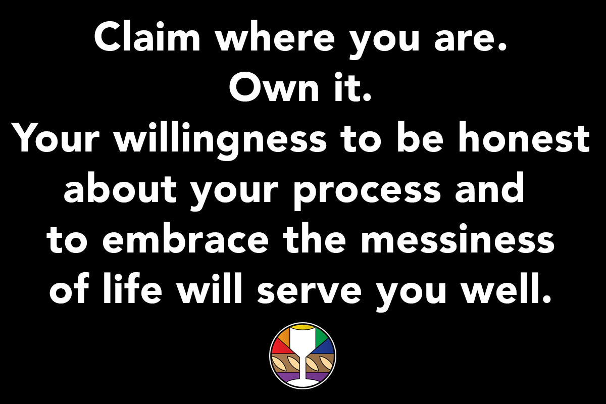 Claim where you are. Own it. Your willingness to be honest about your process and to embrace the messiness of life will serve you well.
