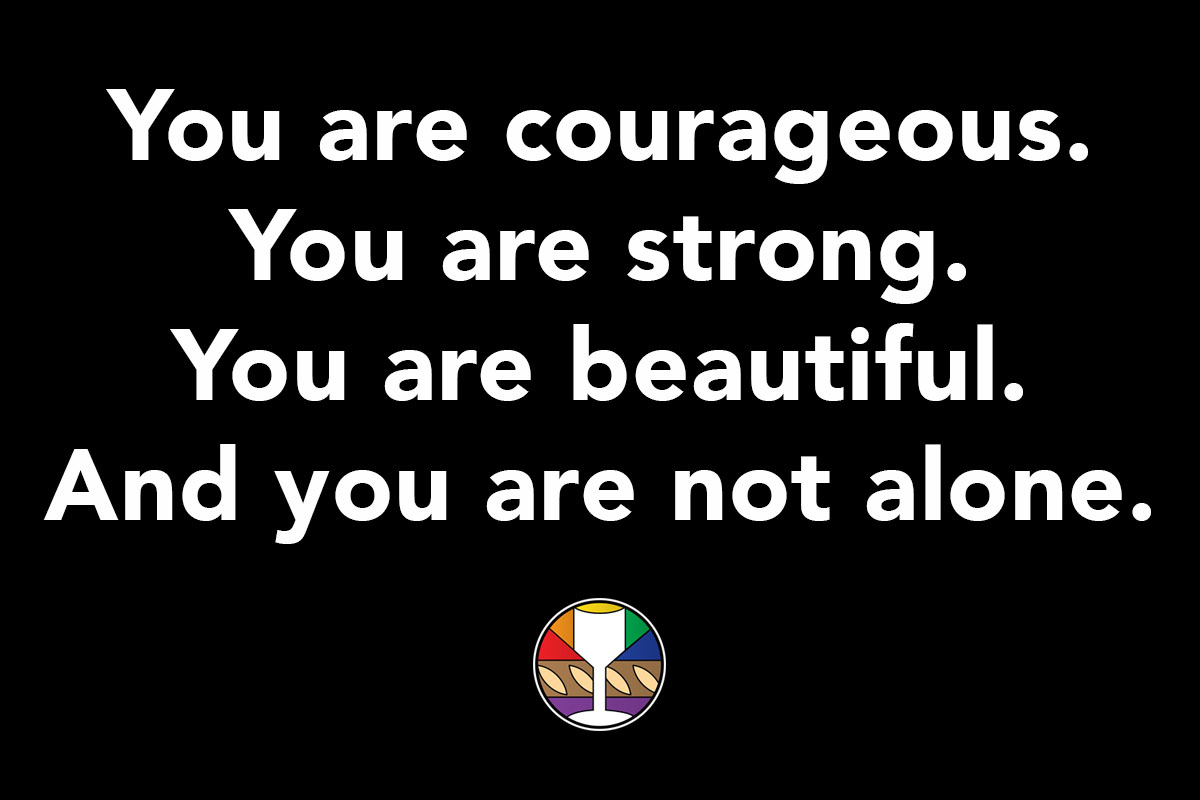 You are courageous. You are strong. You are beautiful. And you are not alone.