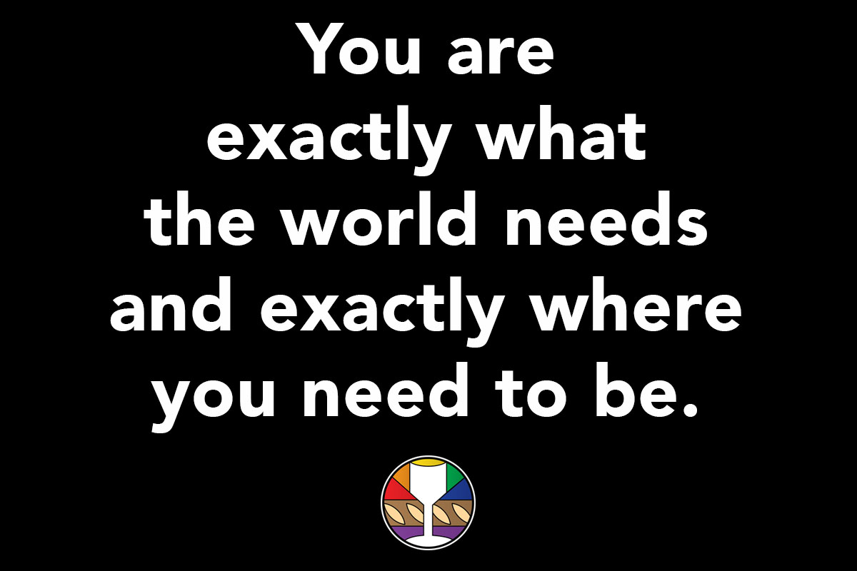 You are exactly what the world needs and exactly where you need to be.