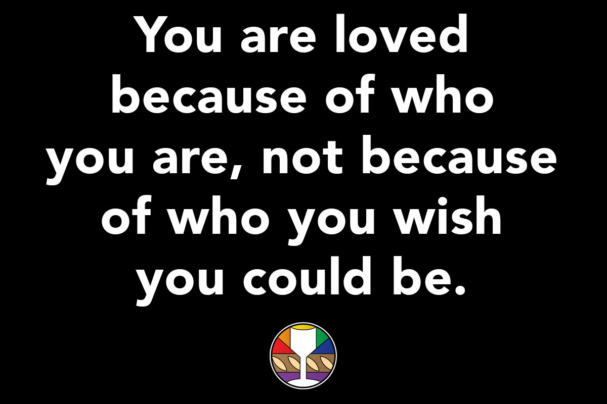 You are loved because of who you are, not because of who you wish you could be.